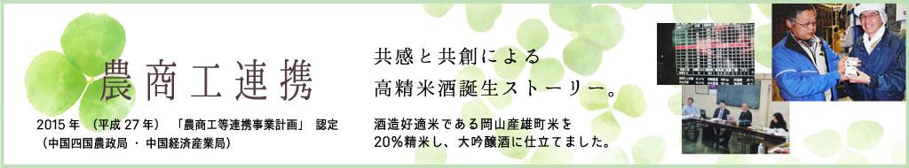 農商工連携 2015年(平成27年)「農商工等連携事業計画」認定(中国四国農政局・中国経済産業局) 共感と共創による高精米酒誕生ストーリー 酒造好適米である岡山産雄町米を20%精米し、大吟醸酒に仕立てました。