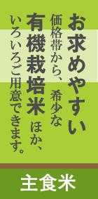 バナー:主食米 テキスト:お求めやすい価格帯から、希少な有機栽培米ほか、いろいろご用意できます。